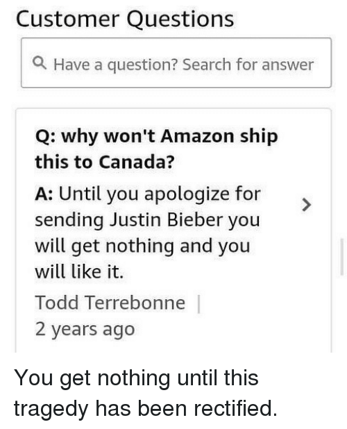 Amazon, Justin Bieber, and Memes: Customer Questions  a Have a question? Search for answer  Q: why won't Amazon ship  this to Canada?  A: Until you apologize for  sending Justin Bieber you  will get nothing and you  will like it.  Todd Terrebonne  2 years ago You get nothing until this tragedy has been rectified.