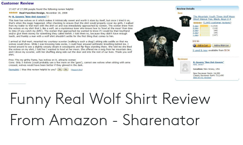 """wolf shirt: Customer Review  17,427 of 17,588 people found the following review helpful  Dual Function Design, November 10, 2008  By B. Govern """"Bee-Dot-Govern""""  Review Details  Item  The Mountain Youth Three Wolf Moon  Short Sleeve Tee, Black, Boys 2-4  stars by itself, but once  tried it on,  This item has wolves on it which makes it intrinsically sweet and worth  that's when the magic happened. After checking to ensure that the shirt would properly cover my girth, I walked  from my trailer to Wal-mart with the shirt on and was immediately approached by women. The women knew from  the wolves on my shirt that I, like a wolf, am  to time (if you catch my drift!). The women that approached me wanted to know if I would be their boyfriend  and/or give them money for something they called mehth. I told them no, because they didn't have er  teeth, and frankly a man with a wolf-shirt shouldn't settle for the first thing that comes to him.  (1,643 customer reviews)  5 star:  4 star  3 star  2 star  1 star  (1,316)  (116)  (49)  mysterious loner who knows how to 'howl at the moon' from time  (35)  gh  olfck  (127)  I arrived at Wal-mart, mounted my courtesy-scooter (walking is such a drag!) sitting side saddle so that  $12.95  wolves would show, While I was browsing tube sockS, t and fin-fons stnding there She told me she liked  hmatic breat beb  I  Add to Cart  Add to Wish List  turned around to see a sliat  t  pted to epan  She offered me  the wolves on my shirt  5 used & new available from $9.94  and I drove my scooter, with her shuffling along side out the door and into the r i from her muntain dew,  our lives. Thank you wolf  rest  shirt  Pros: Fits my girthy frame, has wolves on it, attracts wome ns,cannot see wolves when sitting with arms  Reviewer  (Could  Cons: Only oved  B. Govern """"Bee-Dot-Govern""""  luse  crossed, wolves would have been better if H more on ar  REAL NAME""""  they glowed  Permalink Was this review helpful to you? Yes No  Location: New Jersey, USA  (Repo"""