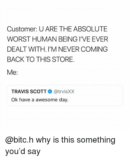 Travis Scott, Girl Memes, and Awesome: Customer: U ARE THE ABSOLUTE  WORST HUMAN BEING I'VE EVER  DEALT WITH. I'M NEVER COMING  BACK TO THIS STORE.  Me:  TRAVIS SCOTT @trvisXX  Ok have a awesome day @bitc.h why is this something you'd say