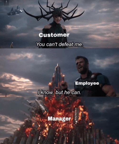customer: Customer  You can't defeat me  Employee  I know, but he can.  Manager