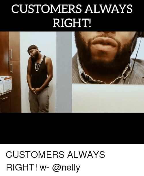 Nelly: CUSTOMERS ALWAYS  RIGHT! CUSTOMERS ALWAYS RIGHT! w- @nelly