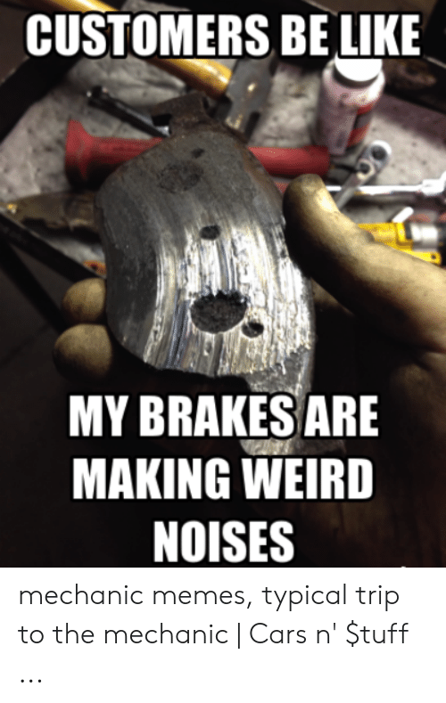 Funny Mechanic Memes: CUSTOMERS BE LIKE  MY BRAKES ARE  MAKING WEIRD  NOISES mechanic memes, typical trip to the mechanic   Cars n' $tuff ...