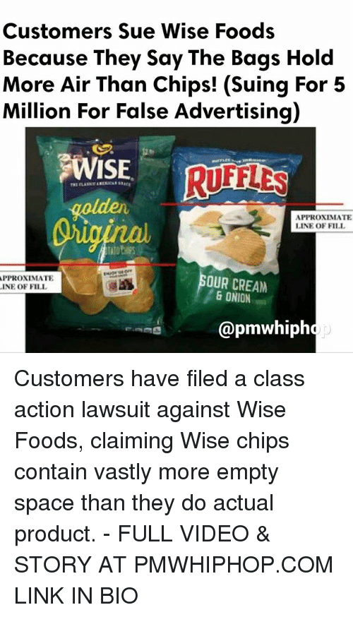 False Advertising: Customers Sue Wise Foods  Because They say The Bags Hold  More Air Than Chips! (Suing For 5  Million For False Advertising)  9WISE.  RIFLES  APPROXIMATE  LINE OF FILL  APPROXIMATE  OUR CREAM  INE OF FILL  6 ONION  @pmwhiph Customers have filed a class action lawsuit against Wise Foods, claiming Wise chips contain vastly more empty space than they do actual product. - FULL VIDEO & STORY AT PMWHIPHOP.COM LINK IN BIO