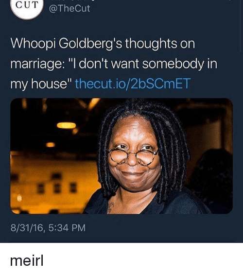 """Whoopi: CUT  @TheCut  Whoopi Goldberg's thoughts orn  marriage: """"l don't want somebody in  my house"""" thecut.io/2bSCmET  8/31/16, 5:34 PM meirl"""
