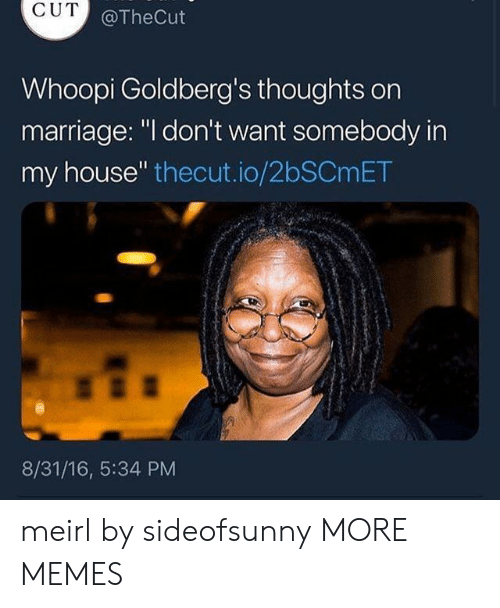 """Whoopi: CUT  @TheCut  Whoopi Goldberg's thoughts orn  marriage: """"l don't want somebody in  my house"""" thecut.io/2bSCmET  8/31/16, 5:34 PM meirl by sideofsunny MORE MEMES"""