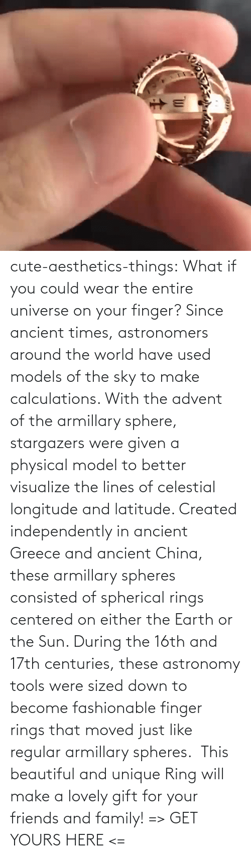 finger: cute-aesthetics-things: What if you could wear the entire universe on your finger? Since ancient times, astronomers around the world have used models of the sky to make calculations. With the advent of the armillary sphere, stargazers were given a physical model to better visualize the lines of celestial longitude and latitude. Created independently in ancient Greece and ancient China, these armillary spheres consisted of spherical rings centered on either the Earth or the Sun. During the 16th and 17th centuries, these astronomy tools were sized down to become fashionable finger rings that moved just like regular armillary spheres.  This beautiful and unique Ring will make a lovely gift for your friends and family! => GET YOURS HERE <=