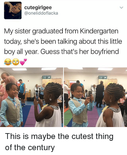 sister: Cute girigee  Ca oneliddoflacka  My sister graduated from Kindergarten  today, she's been talking about this little  boy all year. Guess that's her boyfriend This is maybe the cutest thing of the century