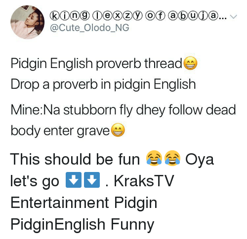 dead body: @Cute Olodo_NG  Pidgin English proverb thread  Drop a proverb in pidgin English  Mine:Na stubborn fly dhey follow dead  body enter grave This should be fun 😂😂 Oya let's go ⬇️⬇️ . KraksTV Entertainment Pidgin PidginEnglish Funny