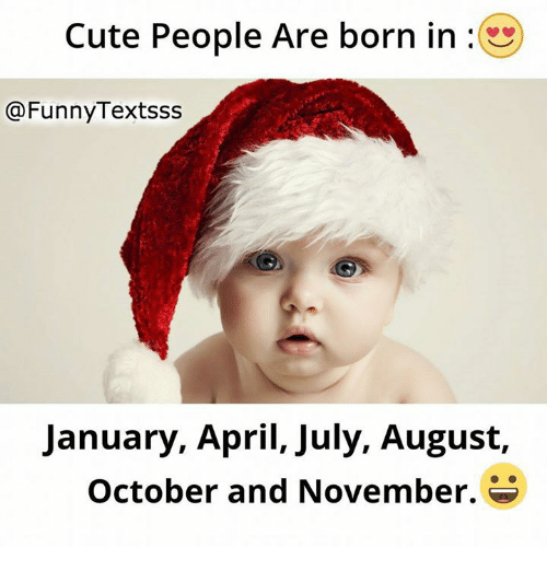 April: Cute People Are born in  @Funny Textsss  January, April, July, August,  October and November.