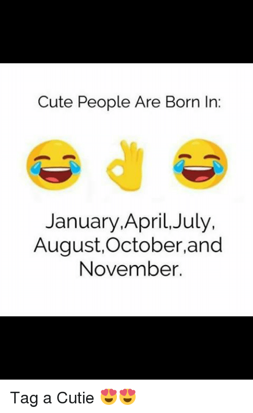 April: Cute People Are Born In:  January, April, July,  August, October, and  November. Tag a Cutie 😍😍