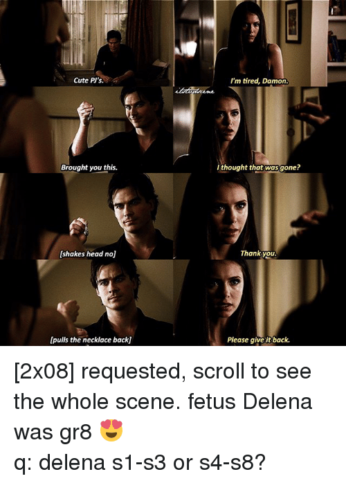 cuteness: Cute PI's.  Brought you this.  [shakes head noj  [pulls the necklace backj  I'm tired, Damon.  thought that was gone?  Thank you.  Please give it back. [2x08] requested, scroll to see the whole scene. fetus Delena was gr8 😍 ⠀⠀⠀⠀⠀⠀⠀⠀⠀⠀⠀⠀⠀⠀⠀⠀⠀⠀⠀⠀⠀⠀⠀⠀⠀⠀⠀⠀⠀⠀ q: delena s1-s3 or s4-s8?