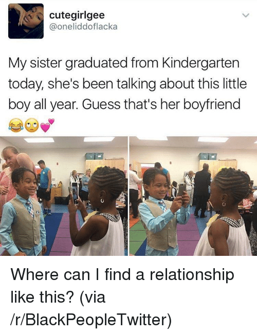 sister: cutegirlgee  @oneliddoflacka  My sister graduated from Kindergarten  today, she's been talking about this little  boy all year. Guess that's her boyfriend <p>Where can I find a relationship like this? (via /r/BlackPeopleTwitter)</p>