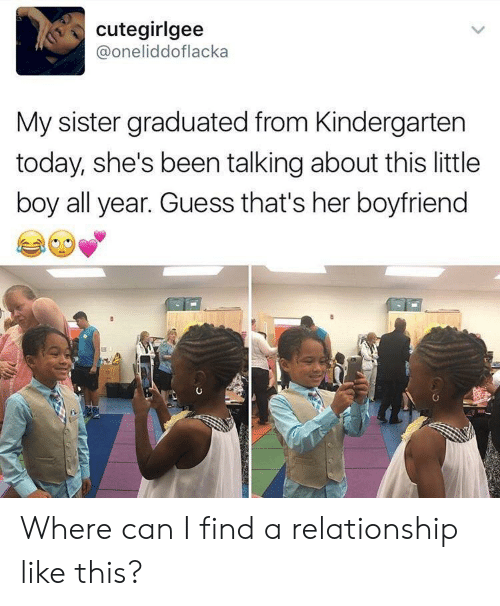 sister: cutegirlgee  @oneliddoflacka  My sister graduated from Kindergarten  today, she's been talking about this little  boy all year. Guess that's her boyfriend Where can I find a relationship like this?