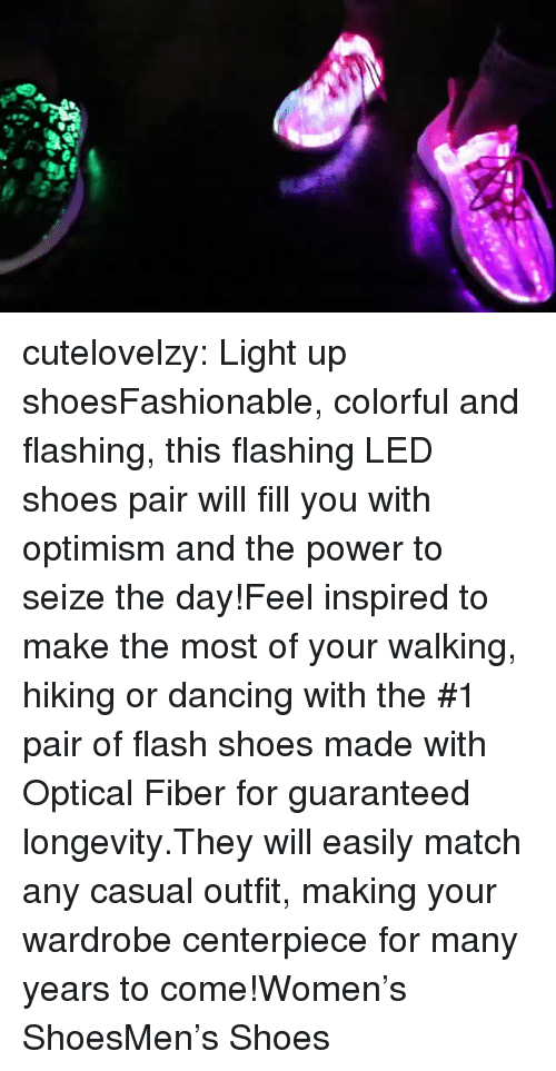 Optimism: cutelovelzy:  Light up shoesFashionable, colorful and flashing, this flashing LED shoes pair will fill you with optimism and the power to seize the day!Feel inspired to make the most of your walking, hiking or dancing with the #1 pair of flash shoes made with Optical Fiber for guaranteed longevity.They will easily match any casual outfit, making your wardrobe centerpiece for many years to come!Women's ShoesMen's Shoes