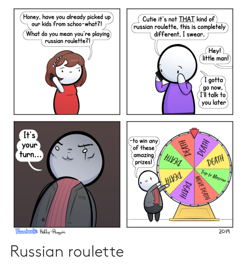russian roulette: Cutie it's not THAT kind of  russian roulette, this is completely  different, I swear.  Honey, have you already picked up  our kids from schoo-what?!  you're playing)  What do you mean  russian roulette?!  Hey!  little man!  (I gotta  go now  I'll talk to  you later  It's  (-to win any)  of these)  amazing)  prizes!  your  DEATH  Trip to Mescou  turn...  DEATH  2019  Farebooks Hully-Penguin  MORE DEATH  DEATH Russian roulette