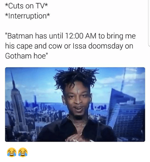 """Interruption: *Cuts on TV  Interruption  """"Batman has until 12:00 AM to bring me  his cape and cow or Issa doomsday on  Gotham hoe'' 😂😂"""