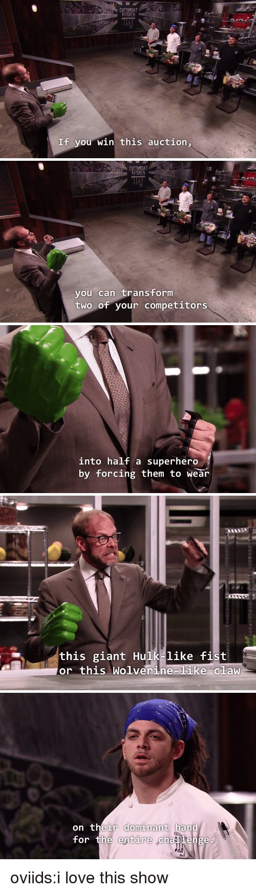 Love, Superhero, and Tumblr: CUTTHROAT  KITCHEN  If you win this auction,   CUTTHROAT  KITCHEN  you can transform  two of your competitors   into half a superhero  by forcing them to wear   this giant Hulk-like fist  or this Wolverine-like claw   on their dominant hand  for the entire chaenge oviids:i love this show