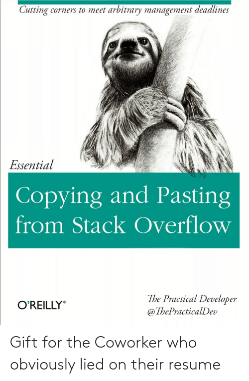 cutting: Cutting corners to meet arbitrary management deadlines  Essential  Copying and Pasting  from Stack Overflow  The Practical Developer  @ThePracticalDev  O'REILLY Gift for the Coworker who obviously lied on their resume
