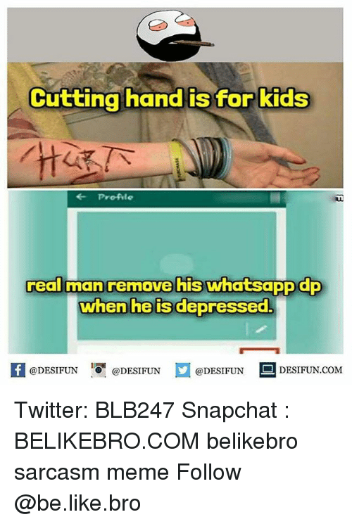 Be Like, Meme, and Memes: Cutting hand is for kids  rtt  Profile  UL  real man removehis Whatsapp a  when he is depressed.  K @DESIFUN 증 @DESIFUN  @DESIFUN-DESIFUN.COM Twitter: BLB247 Snapchat : BELIKEBRO.COM belikebro sarcasm meme Follow @be.like.bro