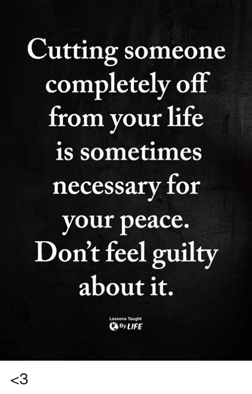 Life, Memes, and Peace: Cutting someone  completely off  from vour life  is sometimes  necessary for  your peace  Don't feel guilty  about it.  Lessons Taught  ByLIFE <3