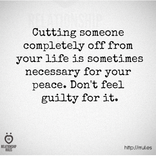 Life, Http, and Peace: Cutting someone  completely off from  your life is sometimes  necessary for your  peace. Don't feel  guilty for it.  RELATIONSHIP  RULES  http://rules