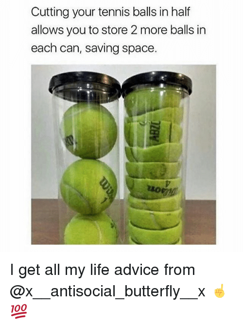 Advice, Life, and Memes: Cutting your tennis balls in half  allows you to store 2 more balls in  each can, saving space I get all my life advice from @x__antisocial_butterfly__x ☝️💯