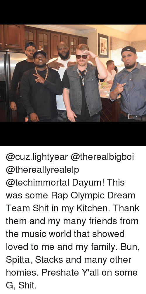 Family, Friends, and Memes: @cuz.lightyear @therealbigboi @thereallyrealelp @techimmortal Dayum! This was some Rap Olympic Dream Team Shit in my Kitchen. Thank them and my many friends from the music world that showed loved to me and my family. Bun, Spitta, Stacks and many other homies. Preshate Y'all on some G, Shit.