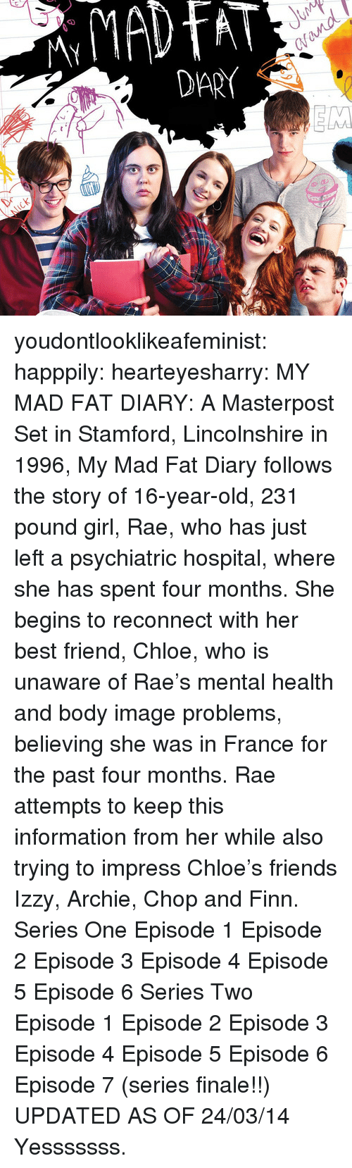 episode-5: CV  DARY youdontlooklikeafeminist:   happpily:  hearteyesharry:  MY MAD FAT DIARY: A Masterpost  Set in Stamford, Lincolnshire in 1996, My Mad Fat Diary follows the story of 16-year-old, 231 pound girl, Rae, who has just left a psychiatric hospital, where she has spent four months. She begins to reconnect with her best friend, Chloe, who is unaware of Rae's mental health and body image problems, believing she was in France for the past four months. Rae attempts to keep this information from her while also trying to impress Chloe's friends Izzy, Archie, Chop and Finn. Series One Episode 1 Episode 2 Episode 3 Episode 4 Episode 5 Episode 6 Series Two Episode 1 Episode 2 Episode 3 Episode 4 Episode 5 Episode 6  Episode 7 (series finale!!)  UPDATED AS OF 24/03/14  Yesssssss.