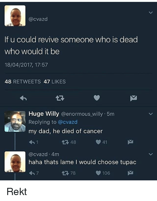 Dad, Memes, and Cancer: @cvazd  If u could revive someone who is dead  who would it be  18/04/2017, 17:57  48  RETWEETS 47 LIKES  Huge Willy  @enormous willy 5m  Replying to @cvazd  my dad, he died of cancer  41  48  @cvazd 4m  haha thats lame l would choose tupac  tR, 78  106 Rekt