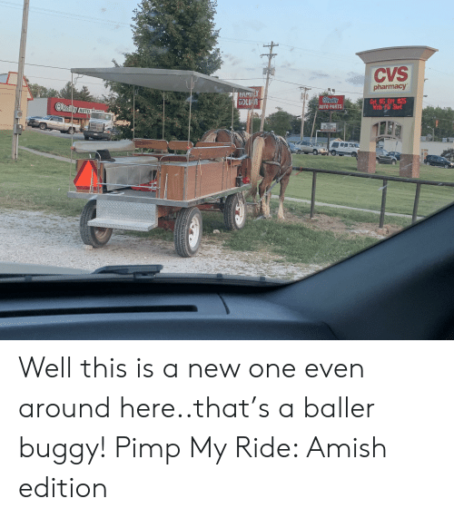 Pimp My: CVS  pharmacy  FAMLY  OReilly  AUTO PARTS  Get $5 0ff $25  With Flu Shot  O'Reily AUTO  ELY  RLL SY THETIC  QL& FATER 59 Well this is a new one even around here..that's a baller buggy! Pimp My Ride: Amish edition