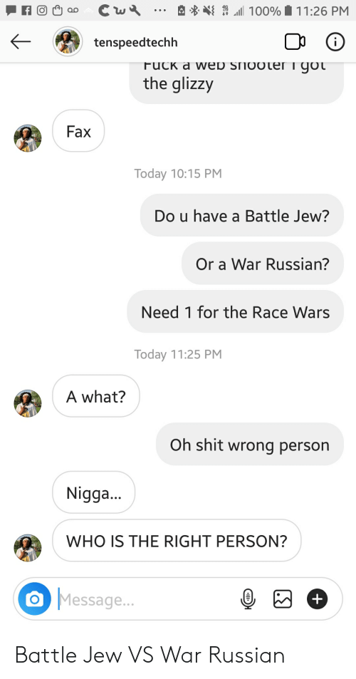 race wars: Cw  100%  11:26 PM  i  tenspeedtechh  FUCK a WED SHOOLeri got  the glizzy  Fax  Today 10:15 PM  Do u have a Battle Jew?  Or a War Russian?  Need 1 for the Race Wars  Today 11:25 PM  A what?  Oh shit wrong person  Nigg...  WHO IS THE RIGHT PERSON?  Message...  + Battle Jew VS War Russian