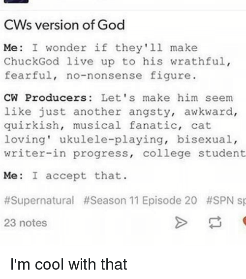 Fanatic, Memes, and Progressive: CW's version of God  Me: I wonder if they'll make  Chuck God live up to his wrathful,  fearful, no-nonsense figure.  CW Producers: Let's make him seem  like just another angsty, awkward,  quirkish, musical fanatic, cat  loving' ukulele-playing, bisexual,  writer-in progress  college student  Me: I accept that  #Supernatural #Season 11 Episode 20 #SPN sp  23 notes I'm cool with that