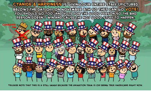 Animals, Bad, and Dank: CYANIDE & HAPPINESBISGIVING OUR ENTIRE STAFF CPICTURED  BELOW THE DAY OFF ON NOVEMBER 8TH SO THEY CAN GO VOTE!  YOU  SHOULD GO TOO, AND VOTE FOR THE COOD PERSONSO THE BAD  PERSON  DOESNT WIN AND CAUSE THE NOT  GOOD STUFF TO HAPPEN  CANADIAN  RPLEASE NOTE THAT THIS IS A STILL IMAGE BECAUSE THE ANIMATION TEAM IS OFF BEING TRUE AMERICANS RIGHT NOW.