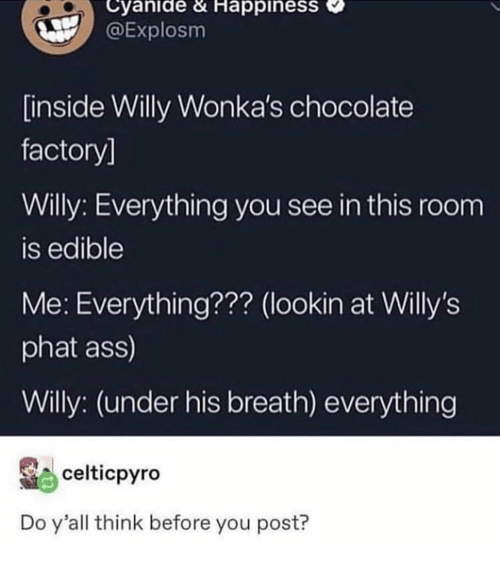 cyanide: Cyanide & HappinesS  @Explosm  inside Willy Wonka's chocolate  factory]  Willy: Everything you see in this room  is edible  Me: Everything??? (lookin at Willy's  phat ass)  Willy: (under his breath) everything  celticpyro  Do y'all think before you post?