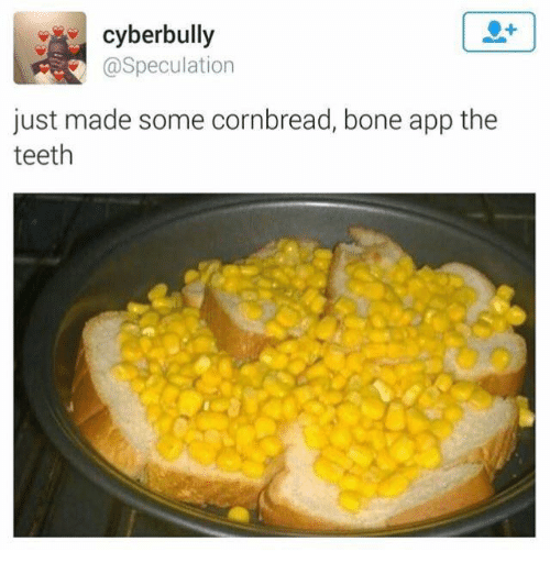 Bones, Apps, and Dank Memes: cyberbully  Speculation  just made some cornbread, bone app the  teeth