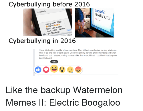 Watermelon Meme: Cyberbullying before 2016  badgr12  IHATEU!!!!  I saw your  NUDES!  HOTM  post  Can't to Unless  wait them mel  you  Cyberbullying in 2016  have tried calling suicidal phone numbers. They did not exactly give me any advice on  what to do and how to calm down. One even got my parents phone numbers and when  they found out, I stopped calling numbers like that to avoid that. Icould not trust anyone  from that point  Haha Like the backup Watermelon Memes II: Electric Boogaloo