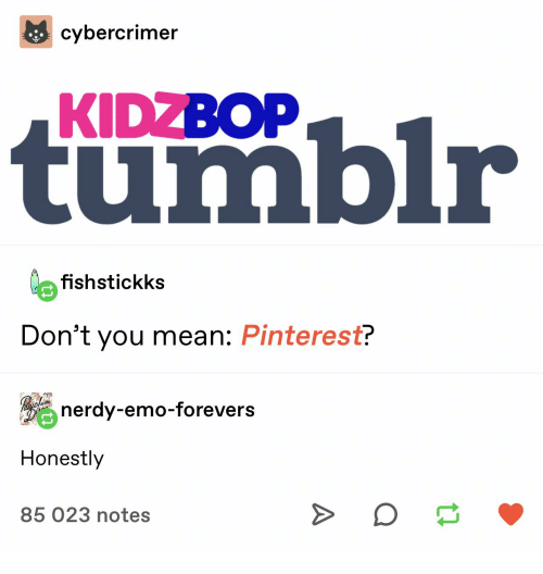 Nerdy: cybercrimer  tumblr  KIDZBOP  o fishstickks  Don't you mean: Pinterest?  nerdy-emo-forevers  Honestly  85 023 notes