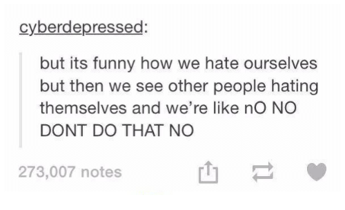 see-other-people: cyberdepressed:  but its funny how we hate ourselves  but then we see other people hating  themselves and we're like no NO  DONT DO THAT NO  273,007 notes