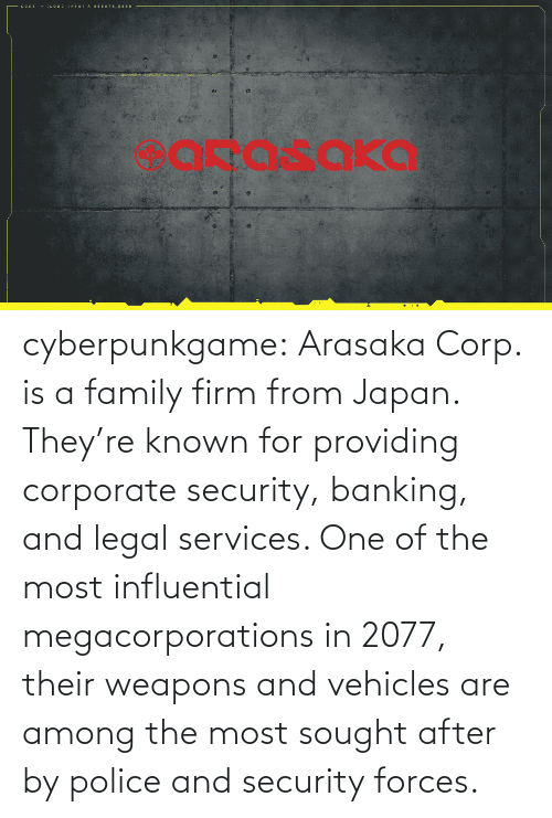 one of the most: cyberpunkgame:    Arasaka Corp. is a family firm from Japan. They're known for providing corporate security, banking, and legal services. One of the most influential megacorporations in 2077, their weapons and vehicles are among the most sought after by police and security forces.
