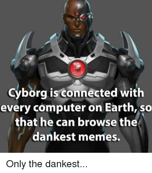 Computers, Memes, and Computer: Cyborg is connected with  every computer on Earth, so  that he can browse the  dankest memes. Only the dankest...