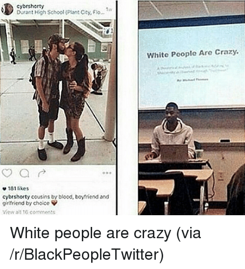 white people are crazy: cybrshorty  Durant High School (Plant City, Flo  White Pcoplc Are Crazy.  e 181 likes  cybrshorty cousins by blood, boyfriend and  girlfriend by choice  view alt tG comments <p>White people are crazy (via /r/BlackPeopleTwitter)</p>