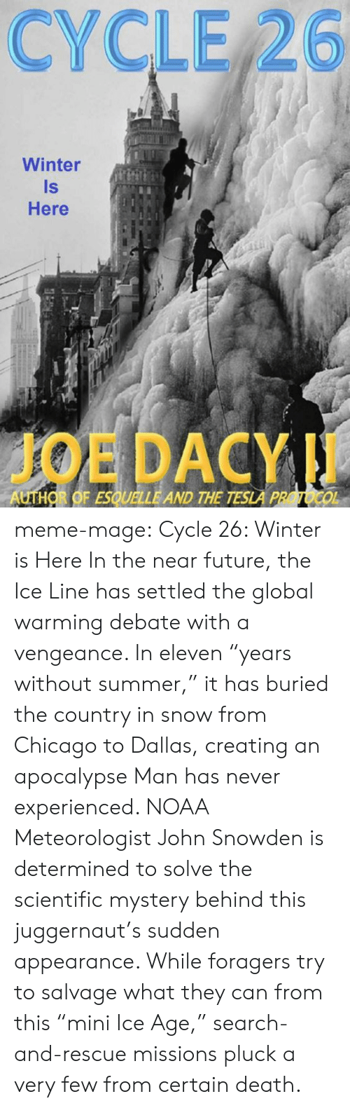 "meme: CYCLE 26  Winter  Is  Here  JOE DACYI  AUTHOR OF ESQUELLE AND THE TESLA PROTOCO meme-mage:    Cycle 26: Winter is Here     In the near future, the Ice Line has settled the global warming debate with a vengeance. In eleven ""years without summer,"" it has buried the country in snow from Chicago to Dallas, creating an apocalypse Man has never experienced. NOAA Meteorologist John Snowden is determined to solve the scientific mystery behind this juggernaut's sudden appearance. While foragers try to salvage what they can from this ""mini Ice Age,"" search-and-rescue missions pluck a very few from certain death."