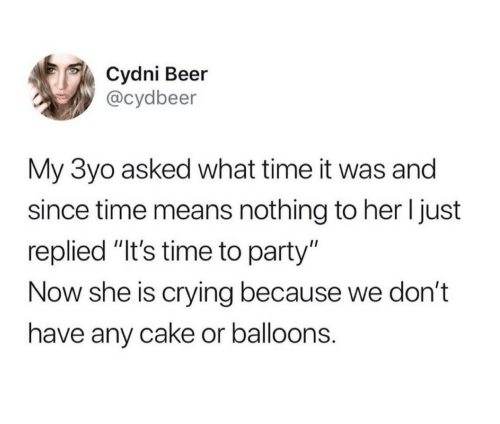 "balloons: Cydni Beer  @cydbeer  My 3yo asked what time it was and  since time means nothing to her I just  replied ""It's time to party""  Now she is crying because we don't  have any cake or balloons."