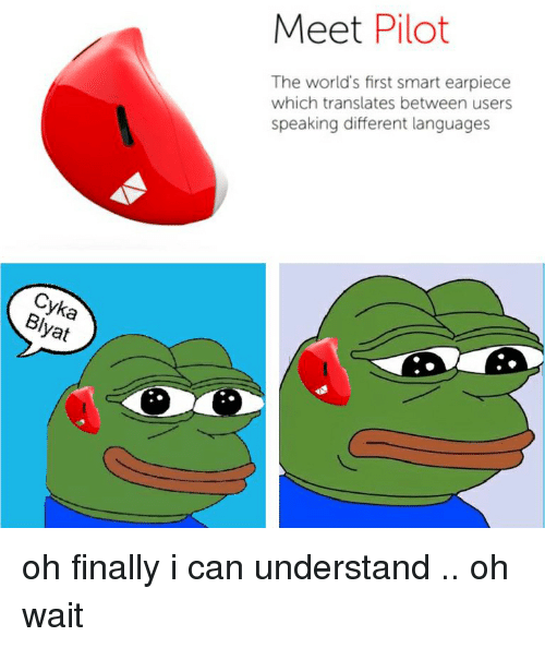 Cykas: Cyka  yat  Meet Pilot  The world's first smart earpiece  which translates between users  speaking different languages oh finally i can understand .. oh wait