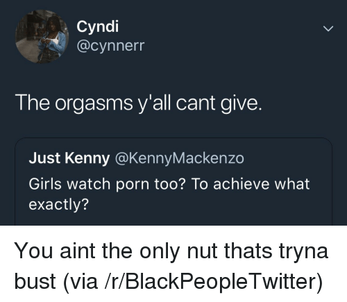 kenny: Cyndi  @cynnerr  The orgasms y'all cant give.  Just Kenny @KennyMackenzo  Girls watch porn too? To achieve what  exactly? You aint the only nut thats tryna bust (via /r/BlackPeopleTwitter)