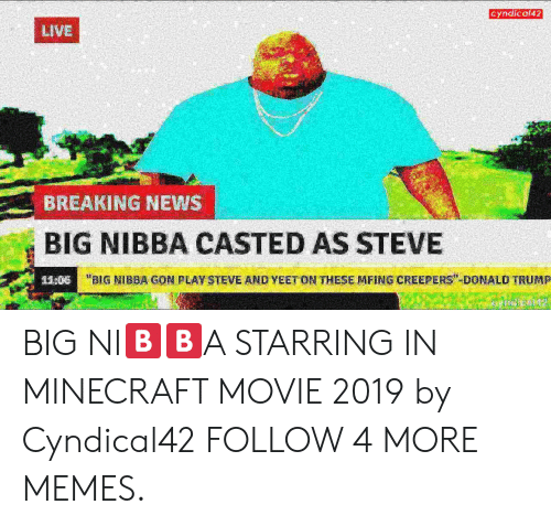 "Casted: Cyndical42  LIVE  BREAKING NEWS  BIG NIBBA CASTED AS STEVE  ""BIG NIBBA GON PLAY STEVE AND YEET ON THESE MFING CREEPERS"" DONALD TRUMP  11:06 BIG NI🅱️🅱️A STARRING IN MINECRAFT MOVIE 2019 by Cyndical42 FOLLOW 4 MORE MEMES."