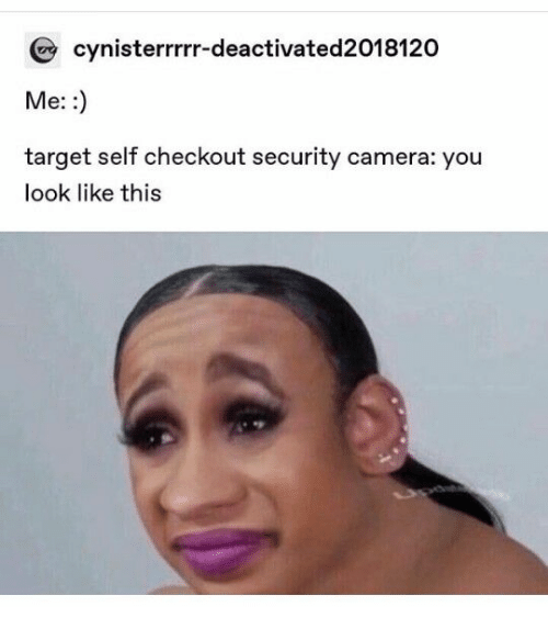 security camera: cynisterrrrr-deactivated2018120  Me: :  target self checkout security camera: you  look like this