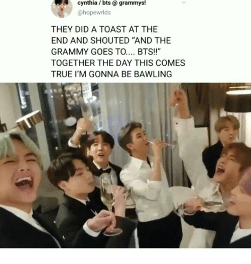"Grammys: cynthia / bts @ grammys!  @hopewrlds  THEY DID A TOAST AT THE  END AND SHOUTED ""AND THE  GRAMMY GOES TO.... BTS!!""  TOGETHER THE DAY THIS COMES  TRUE I'M GONNA BE BAWLING"