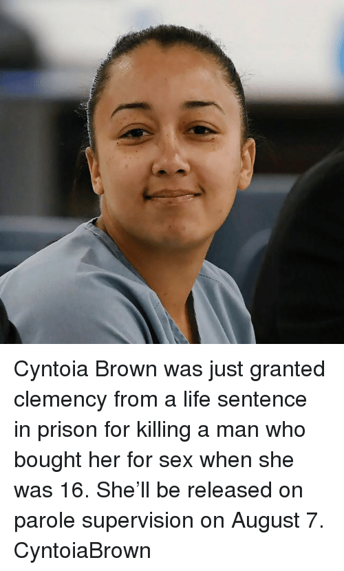 supervision: Cyntoia Brown was just granted clemency from a life sentence in prison for killing a man who bought her for sex when she was 16. She'll be released on parole supervision on August 7. CyntoiaBrown