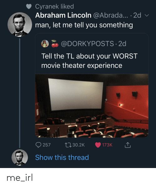 Cyranek: Cyranek liked  Abraham Lincoln @Abrada... · 2d  man, let me tell you something  @DORKYPOSTS · 2d  Tell the TL about your WORST  movie theater experience  O 257  27 30.2K  173K  Show this thread me_irl